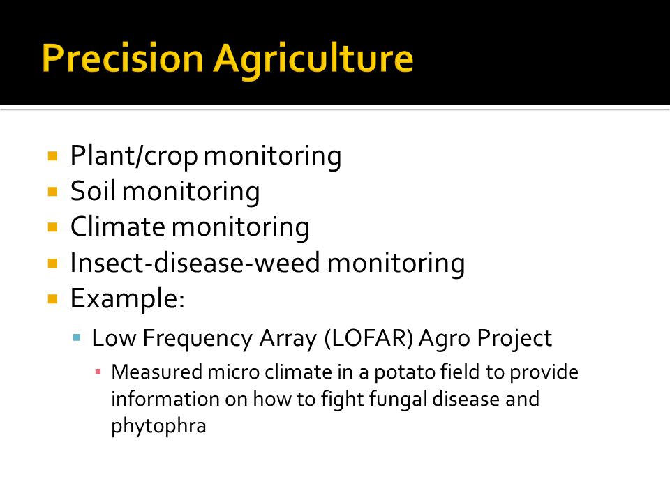  Plant/crop monitoring  Soil monitoring  Climate monitoring  Insect-disease-weed monitoring  Example:  Low Frequency Array (LOFAR) Agro Project ▪ Measured micro climate in a potato field to provide information on how to fight fungal disease and phytophra