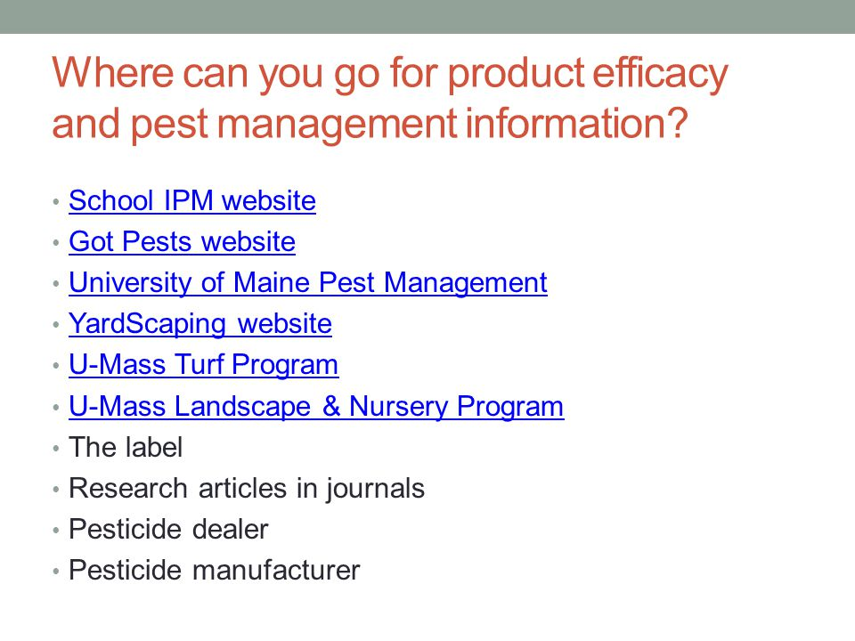 Where can you go for product efficacy and pest management information? School IPM website Got Pests website University of Maine Pest Management YardSc