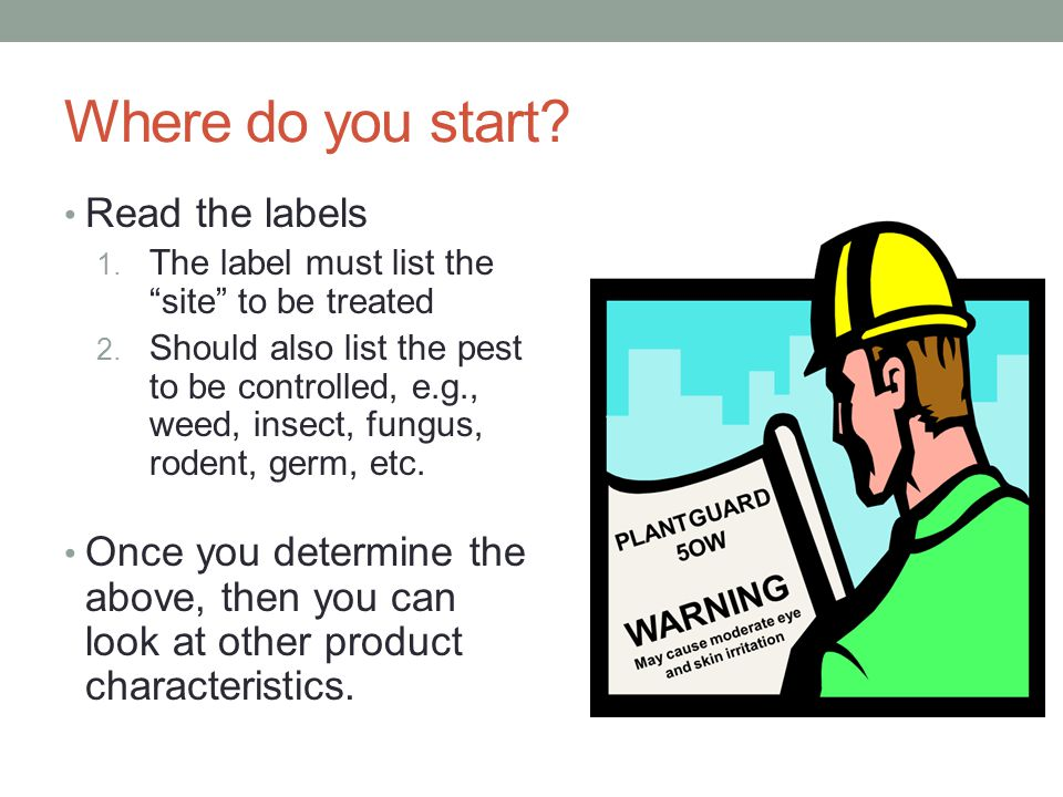 "Where do you start? Read the labels 1. The label must list the ""site"" to be treated 2. Should also list the pest to be controlled, e.g., weed, insect,"