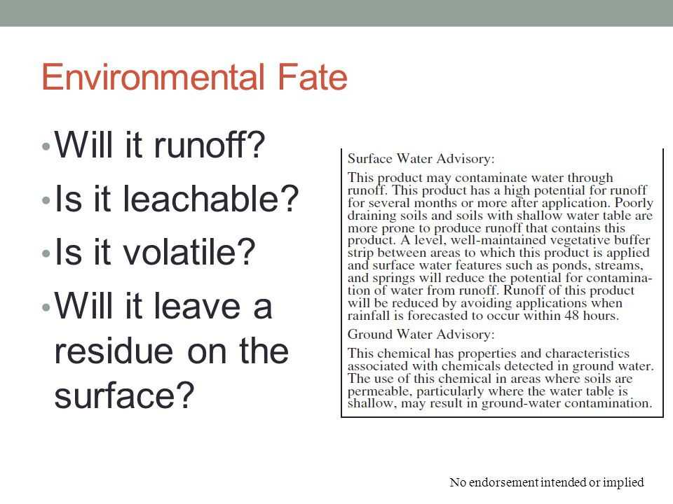 Environmental Fate Will it runoff? Is it leachable? Is it volatile? Will it leave a residue on the surface? No endorsement intended or implied