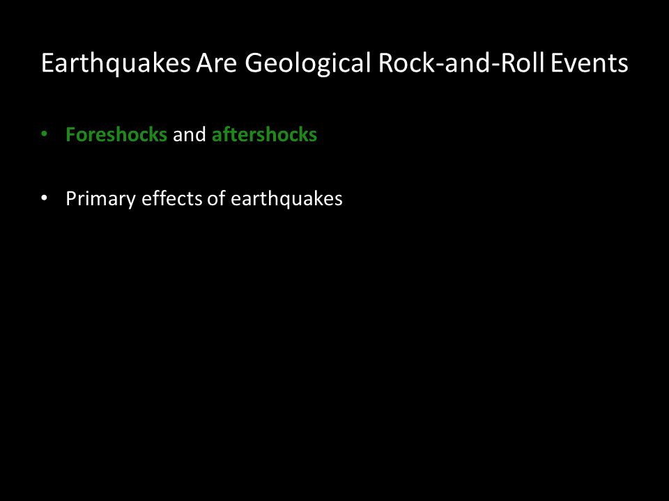 Earthquakes Are Geological Rock-and-Roll Events Foreshocks and aftershocks Primary effects of earthquakes