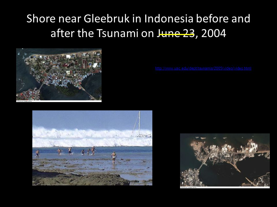 Shore near Gleebruk in Indonesia before and after the Tsunami on June 23, 2004 http://www.usc.edu/dept/tsunamis/2005/video/video.html