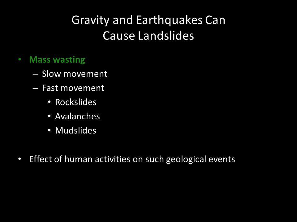 Gravity and Earthquakes Can Cause Landslides Mass wasting – Slow movement – Fast movement Rockslides Avalanches Mudslides Effect of human activities o