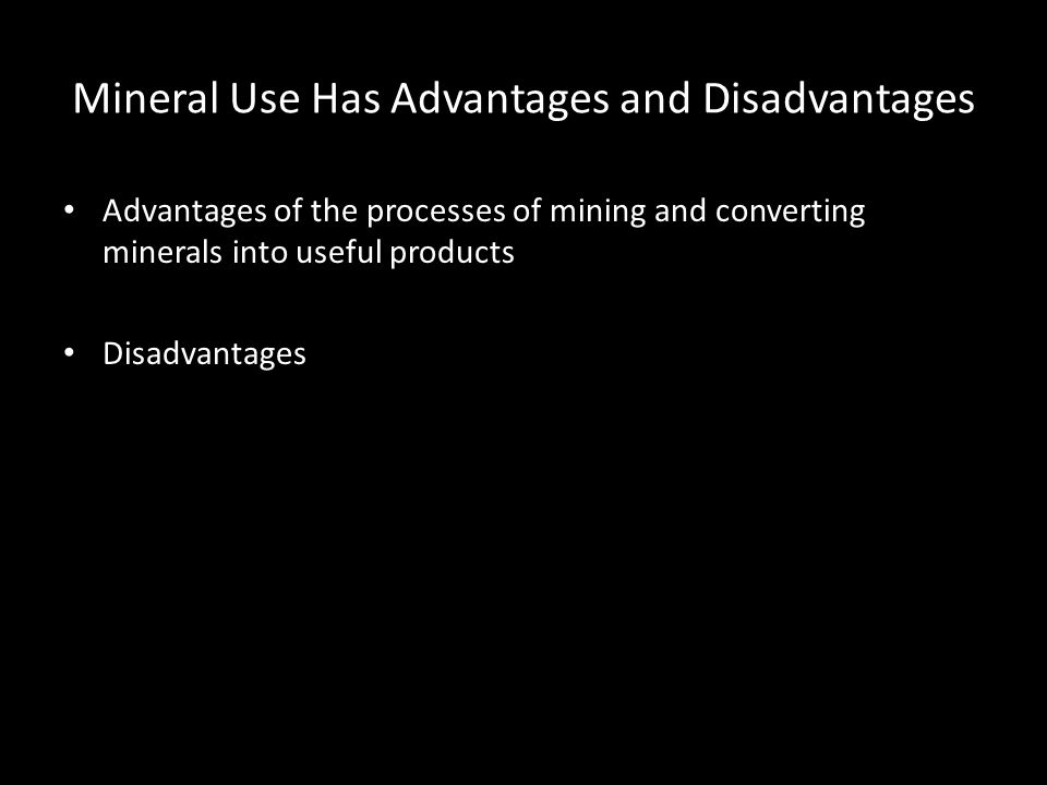 Mineral Use Has Advantages and Disadvantages Advantages of the processes of mining and converting minerals into useful products Disadvantages