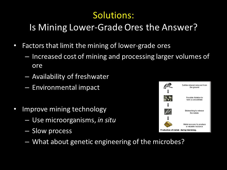 Solutions: Is Mining Lower-Grade Ores the Answer? Factors that limit the mining of lower-grade ores – Increased cost of mining and processing larger v