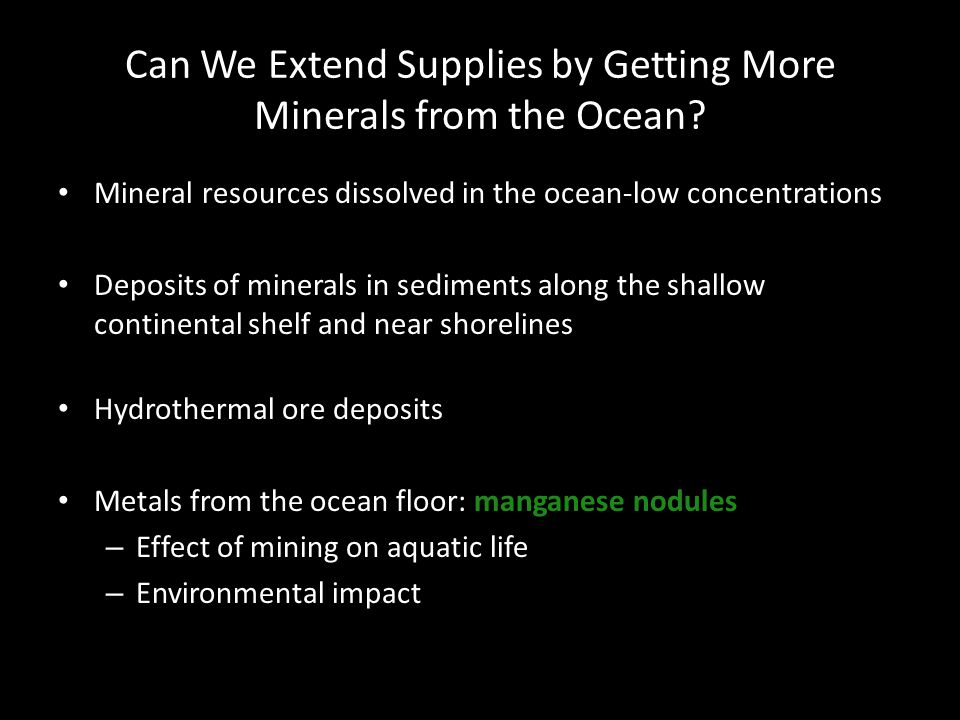Can We Extend Supplies by Getting More Minerals from the Ocean? Mineral resources dissolved in the ocean-low concentrations Deposits of minerals in se