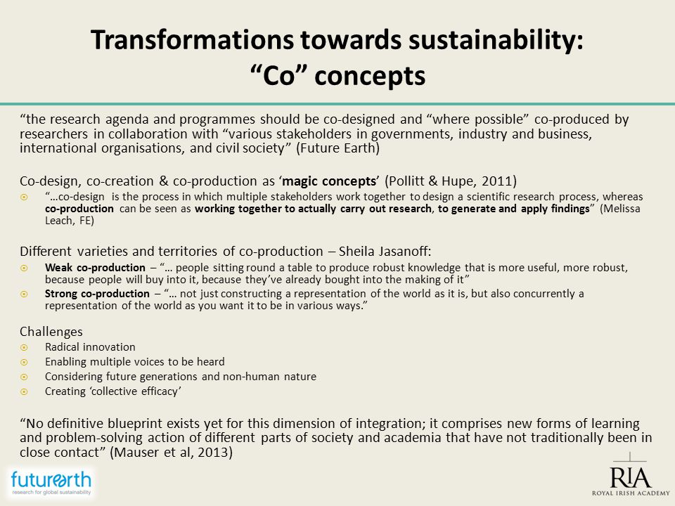 Transformations towards sustainability: Co concepts the research agenda and programmes should be co-designed and where possible co-produced by researchers in collaboration with various stakeholders in governments, industry and business, international organisations, and civil society (Future Earth) Co-design, co-creation & co-production as 'magic concepts' (Pollitt & Hupe, 2011)  …co-design is the process in which multiple stakeholders work together to design a scientific research process, whereas co-production can be seen as working together to actually carry out research, to generate and apply findings (Melissa Leach, FE) Different varieties and territories of co-production – Sheila Jasanoff:  Weak co-production – … people sitting round a table to produce robust knowledge that is more useful, more robust, because people will buy into it, because they've already bought into the making of it  Strong co-production – … not just constructing a representation of the world as it is, but also concurrently a representation of the world as you want it to be in various ways. Challenges  Radical innovation  Enabling multiple voices to be heard  Considering future generations and non-human nature  Creating 'collective efficacy' No definitive blueprint exists yet for this dimension of integration; it comprises new forms of learning and problem-solving action of different parts of society and academia that have not traditionally been in close contact (Mauser et al, 2013)