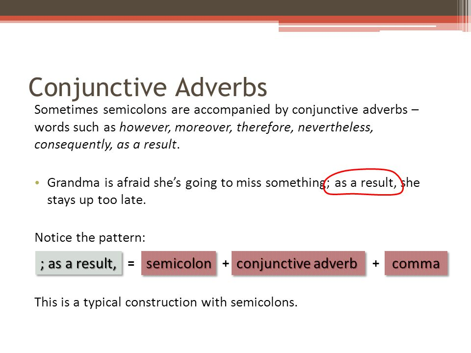 Conjunctive Adverbs Sometimes semicolons are accompanied by conjunctive adverbs – words such as however, moreover, therefore, nevertheless, consequently, as a result.