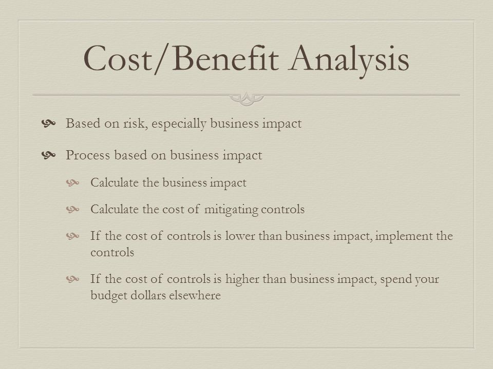 Cost/Benefit Analysis  Based on risk, especially business impact  Process based on business impact  Calculate the business impact  Calculate the cost of mitigating controls  If the cost of controls is lower than business impact, implement the controls  If the cost of controls is higher than business impact, spend your budget dollars elsewhere