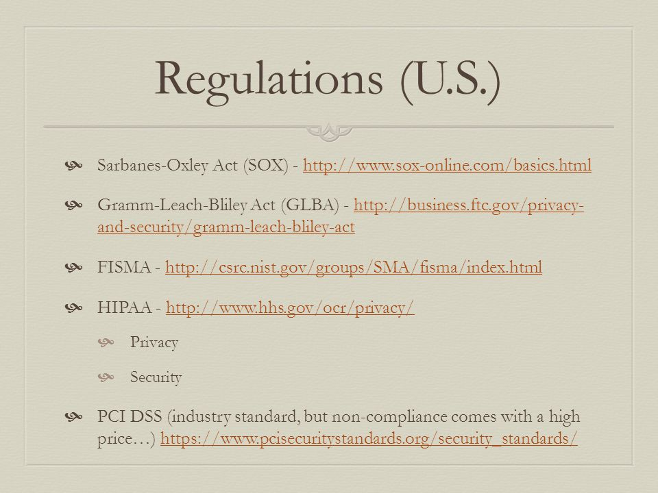 Regulations (U.S.)  Sarbanes-Oxley Act (SOX) - http://www.sox-online.com/basics.htmlhttp://www.sox-online.com/basics.html  Gramm-Leach-Bliley Act (GLBA) - http://business.ftc.gov/privacy- and-security/gramm-leach-bliley-acthttp://business.ftc.gov/privacy- and-security/gramm-leach-bliley-act  FISMA - http://csrc.nist.gov/groups/SMA/fisma/index.htmlhttp://csrc.nist.gov/groups/SMA/fisma/index.html  HIPAA - http://www.hhs.gov/ocr/privacy/http://www.hhs.gov/ocr/privacy/  Privacy  Security  PCI DSS (industry standard, but non-compliance comes with a high price…) https://www.pcisecuritystandards.org/security_standards/https://www.pcisecuritystandards.org/security_standards/