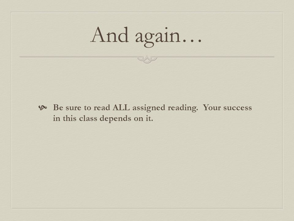 And again…  Be sure to read ALL assigned reading. Your success in this class depends on it.