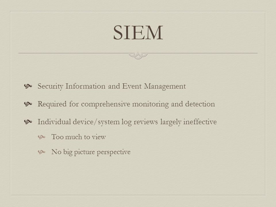 SIEM  Security Information and Event Management  Required for comprehensive monitoring and detection  Individual device/system log reviews largely ineffective  Too much to view  No big picture perspective