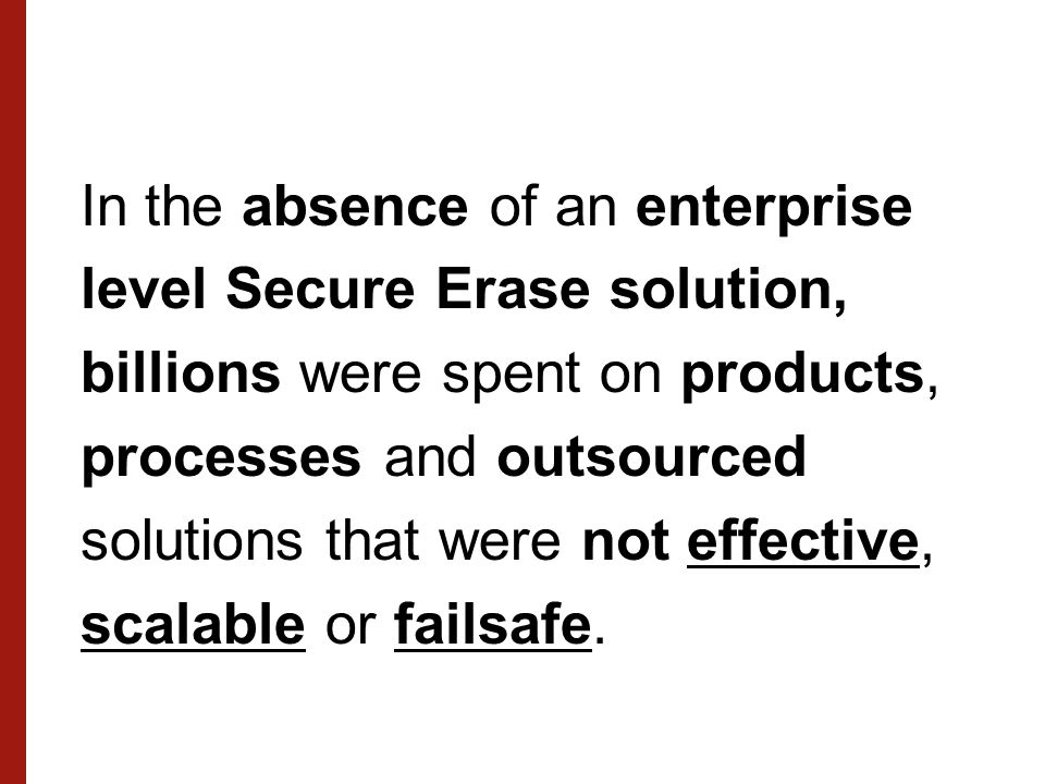 In the absence of an enterprise level Secure Erase solution, billions were spent on products, processes and outsourced solutions that were not effective, scalable or failsafe.