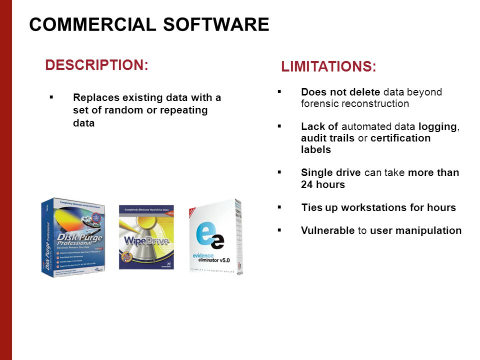 COMMERCIAL SOFTWARE DESCRIPTION:  Replaces existing data with a set of random or repeating data LIMITATIONS:  Does not delete data beyond forensic reconstruction  Lack of automated data logging, audit trails or certification labels  Single drive can take more than 24 hours  Ties up workstations for hours  Vulnerable to user manipulation