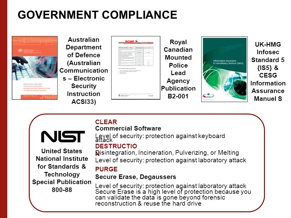 Australian Department of Defence (Australian Communication s – Electronic Security Instruction ACSI33) Royal Canadian Mounted Police Lead Agency Publication B2-001 UK-HMG Infosec Standard 5 {IS5} & CESG Information Assurance Manuel S United States National Institute for Standards & Technology Special Publication 800-88 CLEAR PURGE DESTRUCTIO N Commercial Software Level of security: protection against keyboard attack Disintegration, Incineration, Pulverizing, or Melting Level of security: protection against laboratory attack Secure Erase, Degaussers Level of security: protection against laboratory attack Secure Erase is a high level of protection because you can validate the data is gone beyond forensic reconstruction & reuse the hard drive GOVERNMENT COMPLIANCE