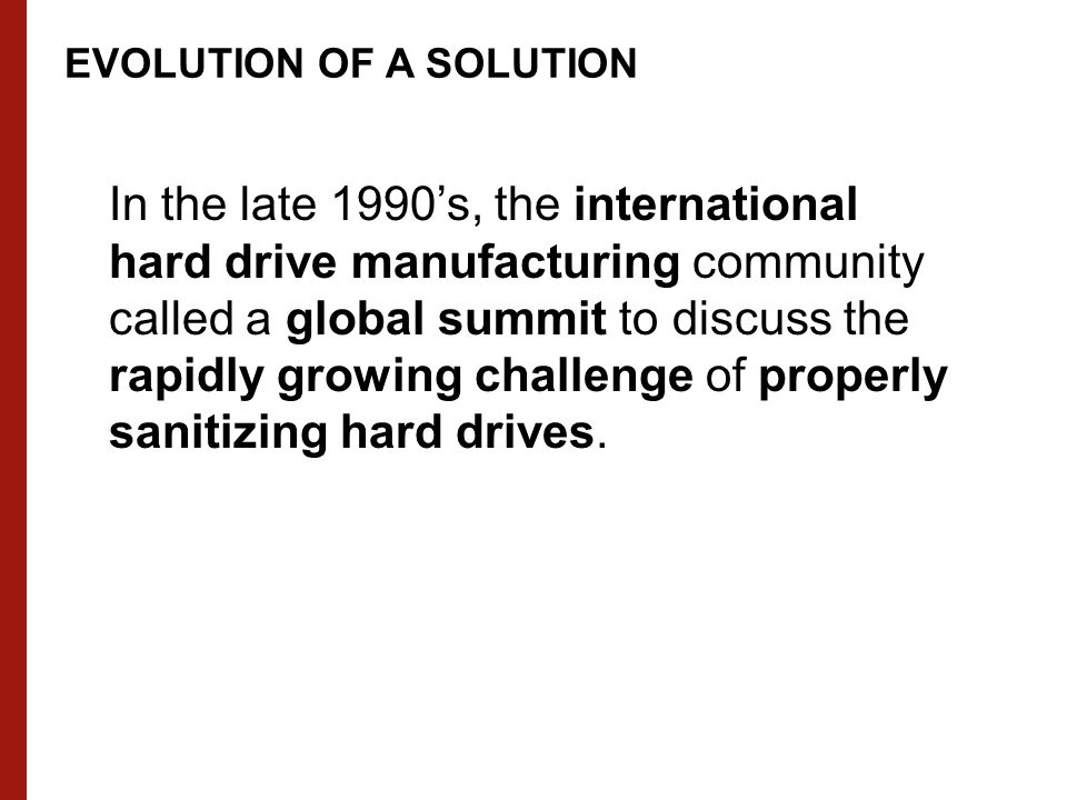 EVOLUTION OF A SOLUTION In the late 1990's, the international hard drive manufacturing community called a global summit to discuss the rapidly growing challenge of properly sanitizing hard drives.