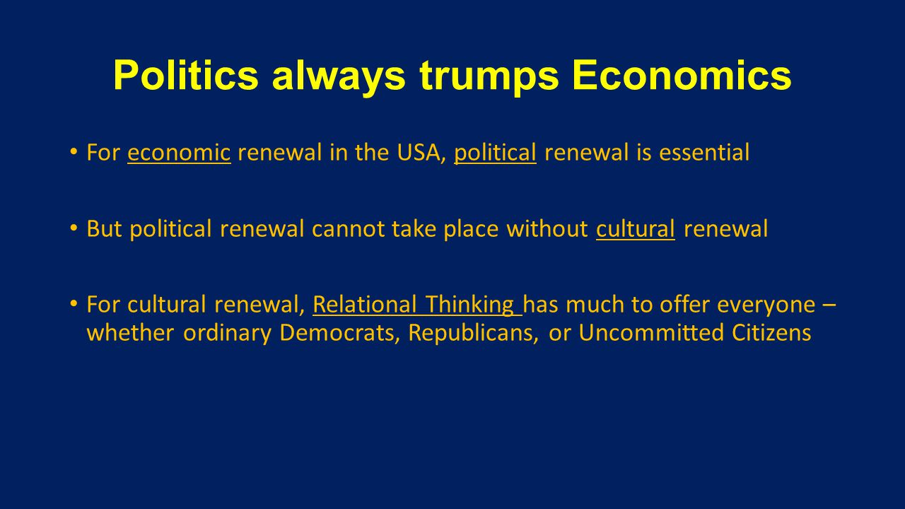 Politics always trumps Economics For economic renewal in the USA, political renewal is essential But political renewal cannot take place without cultural renewal For cultural renewal, Relational Thinking has much to offer everyone – whether ordinary Democrats, Republicans, or Uncommitted Citizens