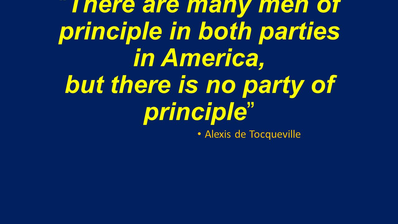 There are many men of principle in both parties in America, but there is no party of principle Alexis de Tocqueville