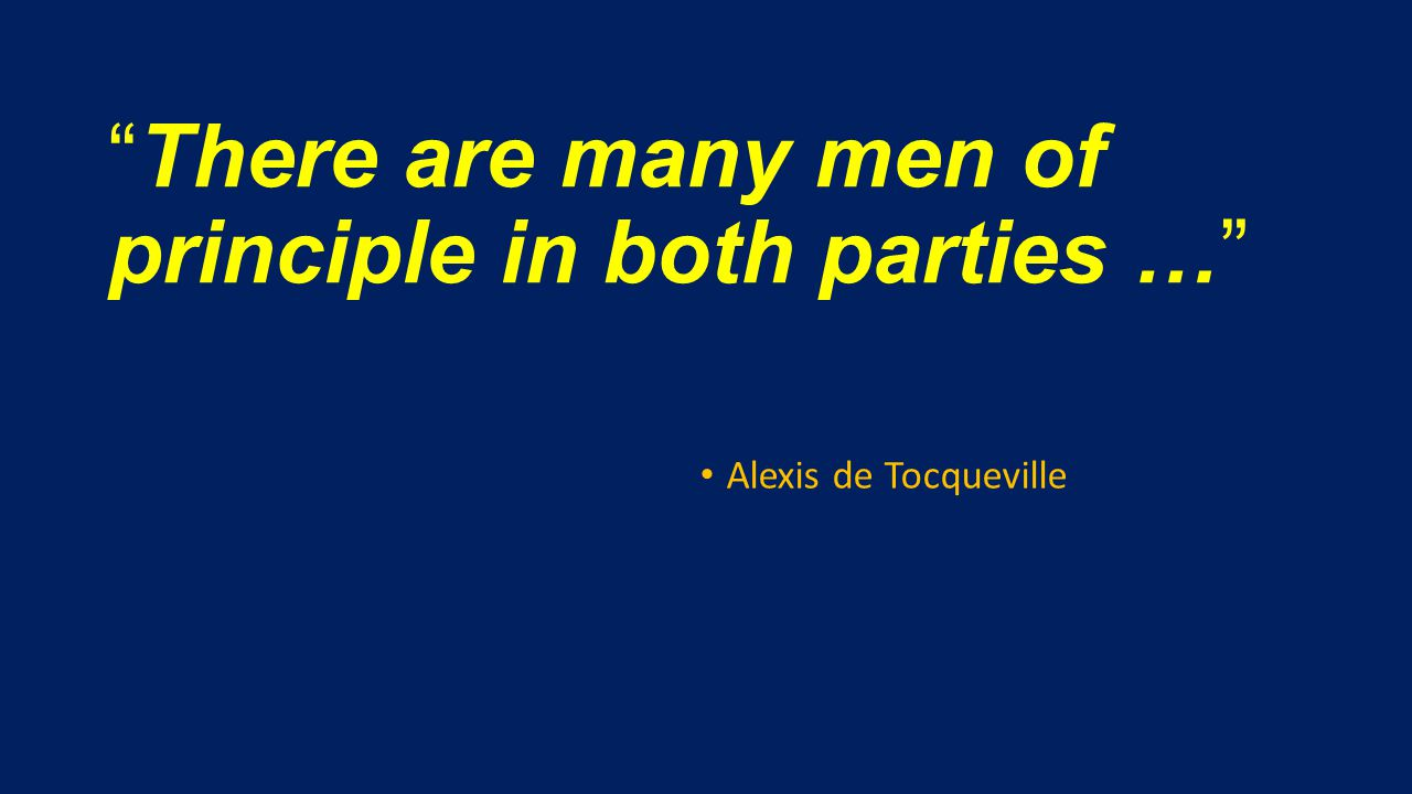 There are many men of principle in both parties … Alexis de Tocqueville