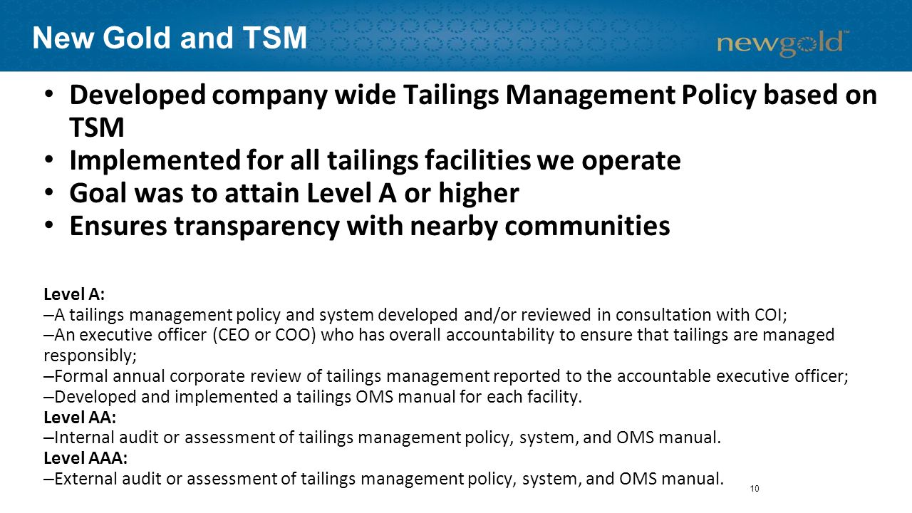 New Gold and TSM Developed company wide Tailings Management Policy based on TSM Implemented for all tailings facilities we operate Goal was to attain Level A or higher Ensures transparency with nearby communities Level A: –A tailings management policy and system developed and/or reviewed in consultation with COI; –An executive officer (CEO or COO) who has overall accountability to ensure that tailings are managed responsibly; –Formal annual corporate review of tailings management reported to the accountable executive officer; –Developed and implemented a tailings OMS manual for each facility.