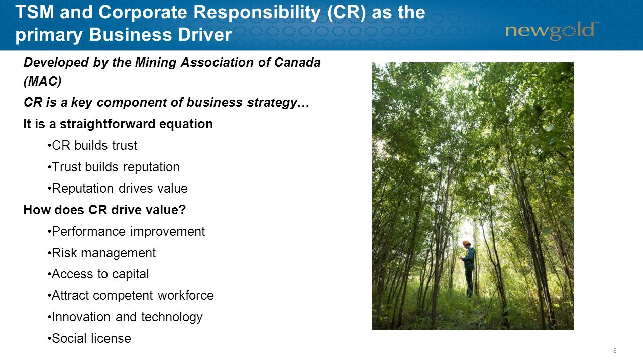 TSM and Corporate Responsibility (CR) as the primary Business Driver Developed by the Mining Association of Canada (MAC) CR is a key component of business strategy… It is a straightforward equation CR builds trust Trust builds reputation Reputation drives value How does CR drive value.