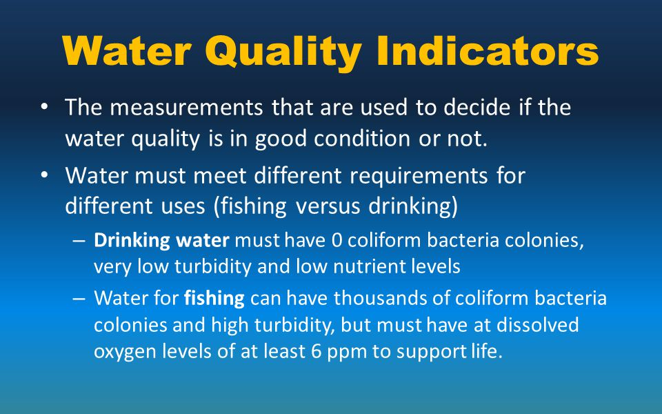 Water Quality Indicators The measurements that are used to decide if the water quality is in good condition or not. Water must meet different requirem