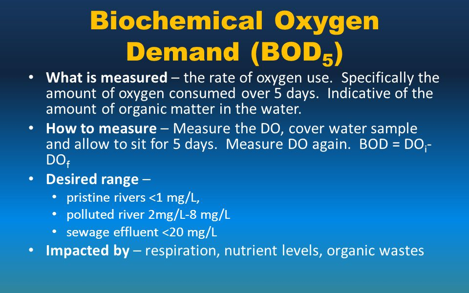 Biochemical Oxygen Demand (BOD 5 ) What is measured – the rate of oxygen use. Specifically the amount of oxygen consumed over 5 days. Indicative of th
