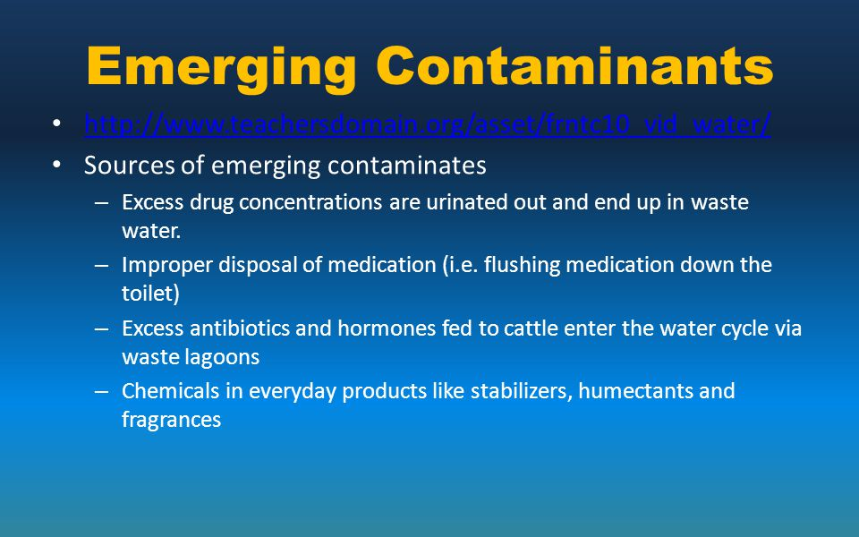 Emerging Contaminants http://www.teachersdomain.org/asset/frntc10_vid_water/ Sources of emerging contaminates – Excess drug concentrations are urinate