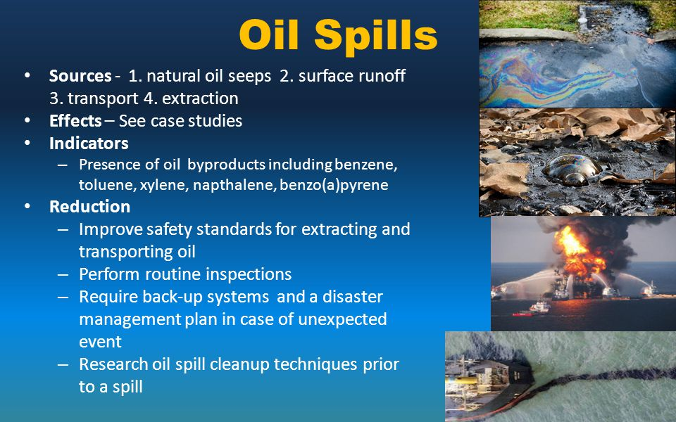 Oil Spills Sources - 1. natural oil seeps 2. surface runoff 3. transport 4. extraction Effects – See case studies Indicators – Presence of oil byprodu