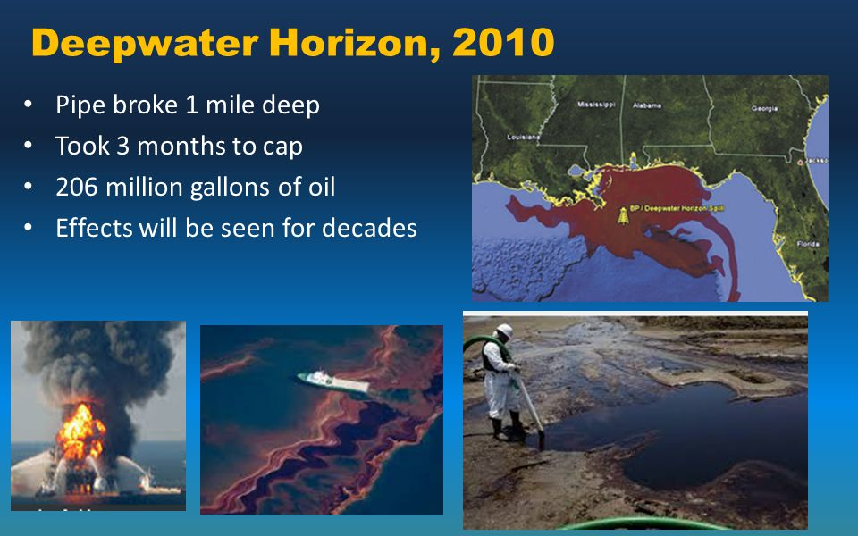 Deepwater Horizon, 2010 Pipe broke 1 mile deep Took 3 months to cap 206 million gallons of oil Effects will be seen for decades