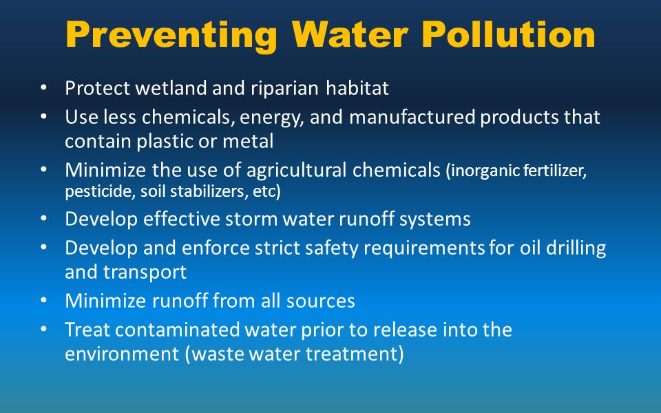 Preventing Water Pollution Protect wetland and riparian habitat Use less chemicals, energy, and manufactured products that contain plastic or metal Mi