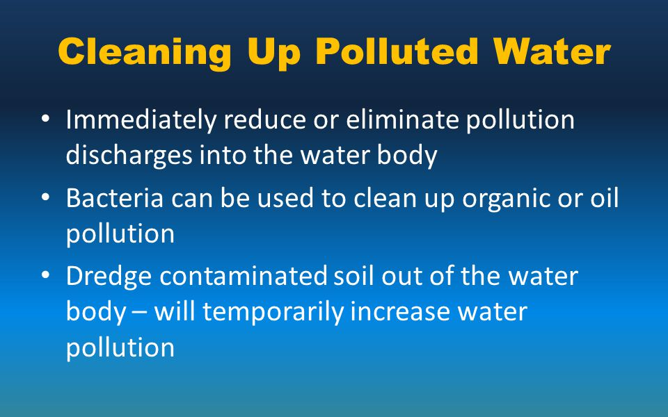 Cleaning Up Polluted Water Immediately reduce or eliminate pollution discharges into the water body Bacteria can be used to clean up organic or oil po
