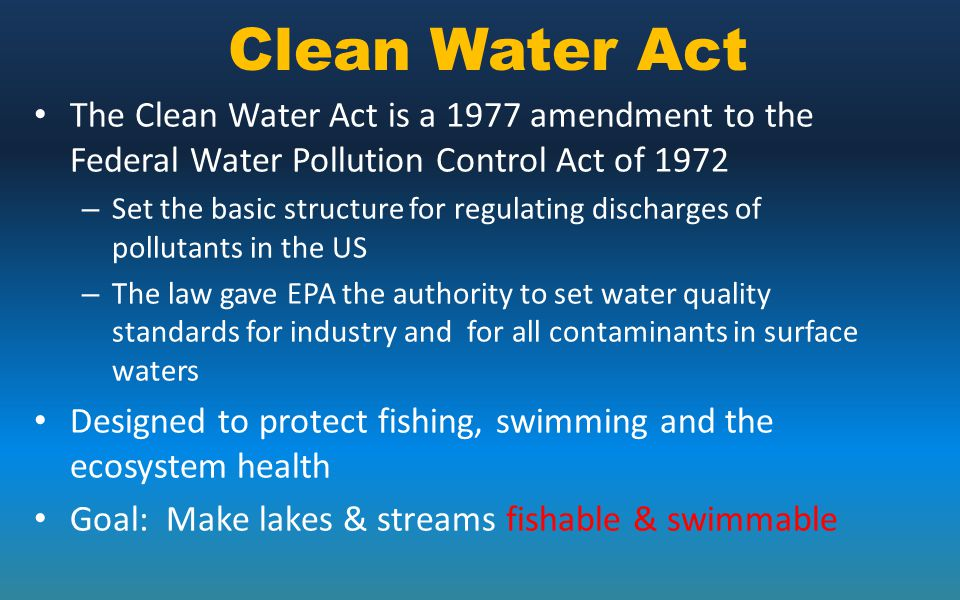 Clean Water Act The Clean Water Act is a 1977 amendment to the Federal Water Pollution Control Act of 1972 – Set the basic structure for regulating di