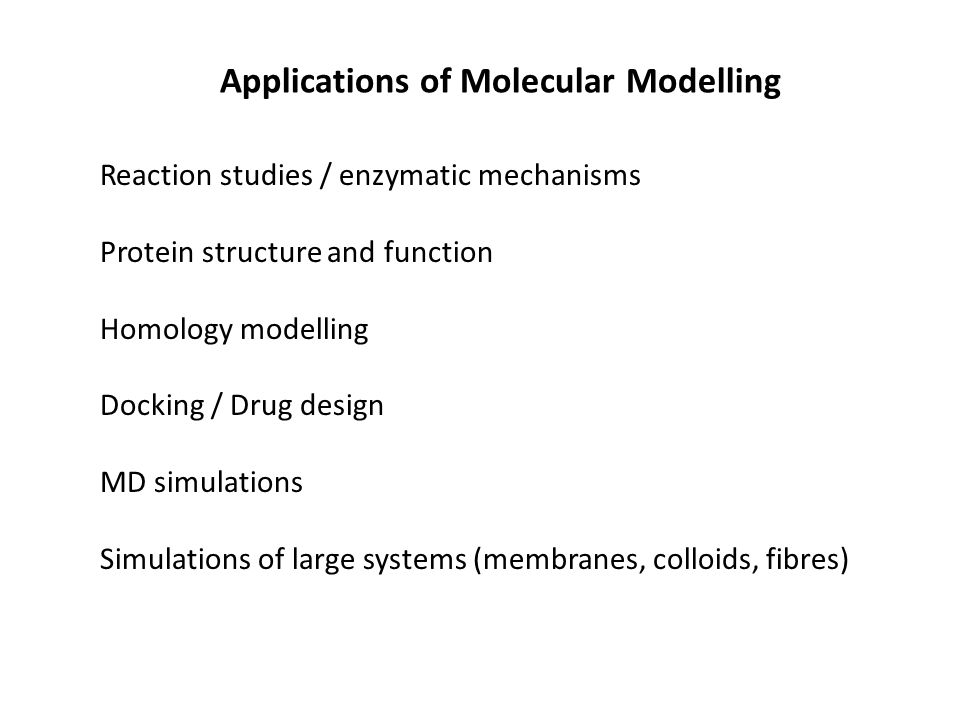 Reaction studies / enzymatic mechanisms Protein structure and function Homology modelling Docking / Drug design MD simulations Simulations of large systems (membranes, colloids, fibres) Applications of Molecular Modelling