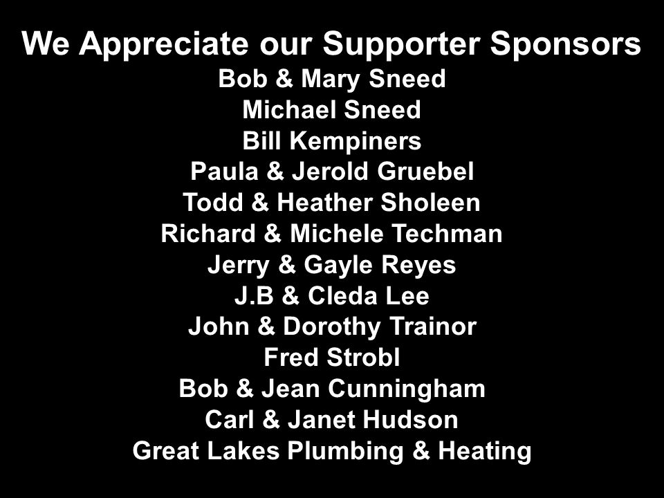 We Appreciate our Supporter Sponsors Bob & Mary Sneed Michael Sneed Bill Kempiners Paula & Jerold Gruebel Todd & Heather Sholeen Richard & Michele Tec