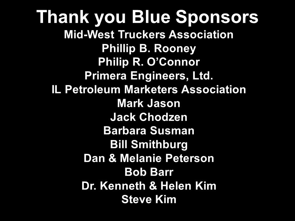 Thank you Blue Sponsors Mid-West Truckers Association Phillip B. Rooney Philip R. O'Connor Primera Engineers, Ltd. IL Petroleum Marketers Association