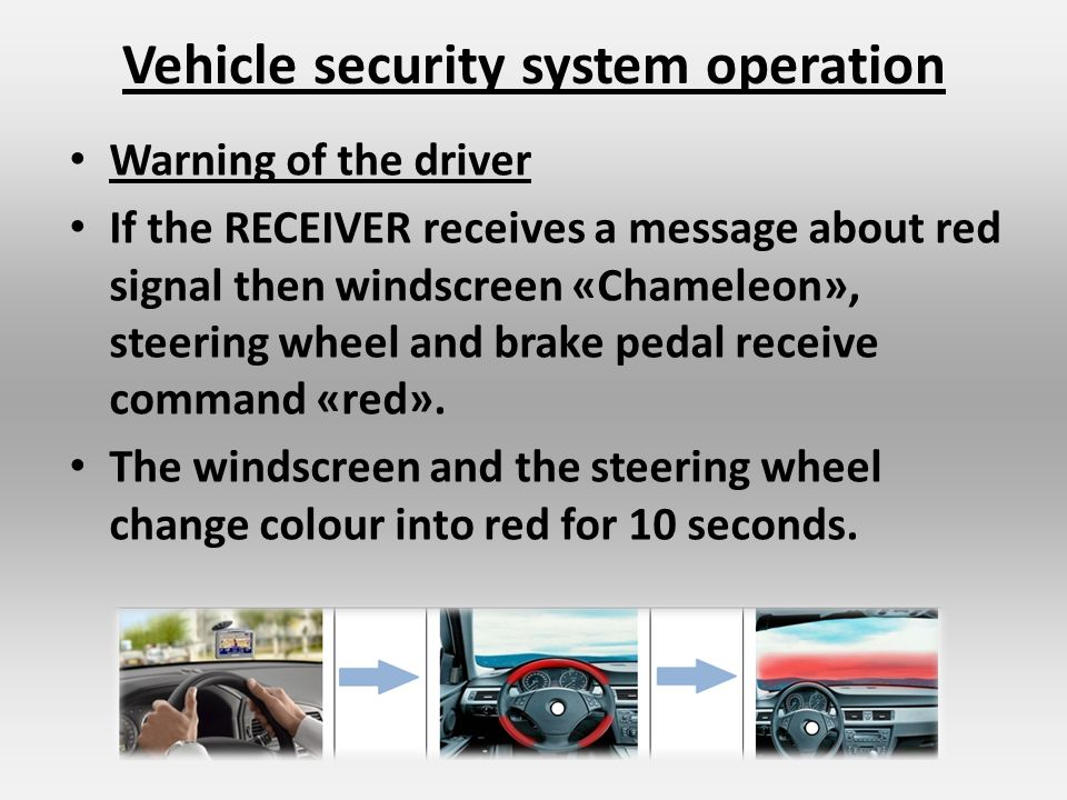 Vehicle security system operation Warning of the driver If the RECEIVER receives a message about red signal then windscreen «Chameleon», steering wheel and brake pedal receive command «red».