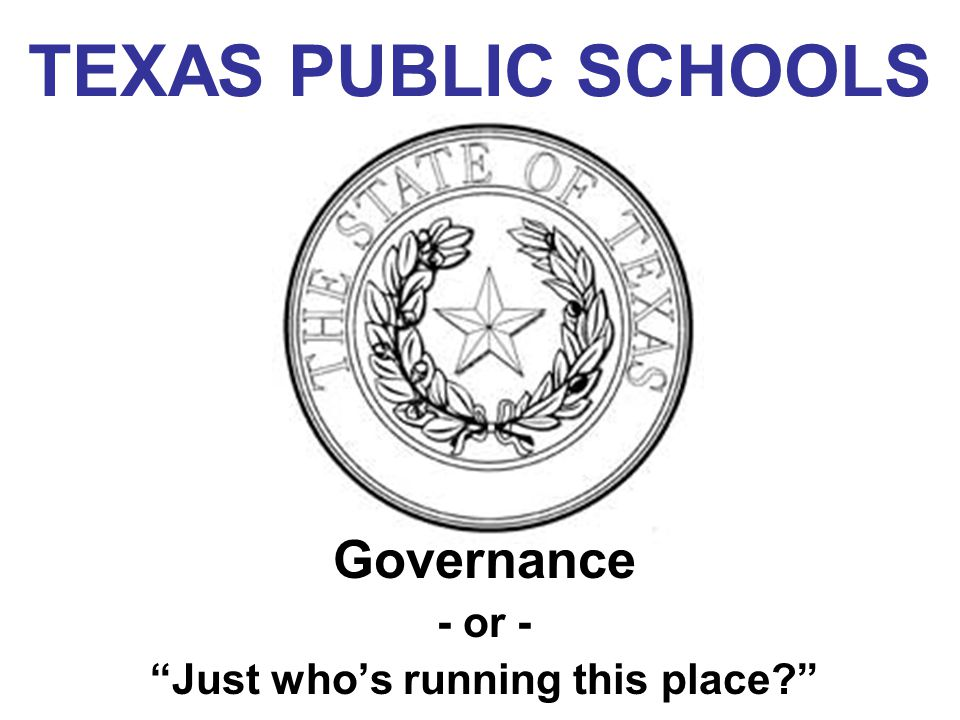 "TEXAS PUBLIC SCHOOLS Governance - or - ""Just who's running this place?"""