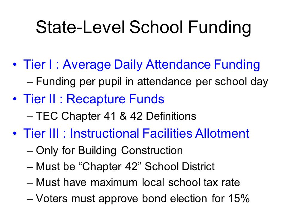 State-Level School Funding Tier I : Average Daily Attendance Funding –Funding per pupil in attendance per school day Tier II : Recapture Funds –TEC Ch