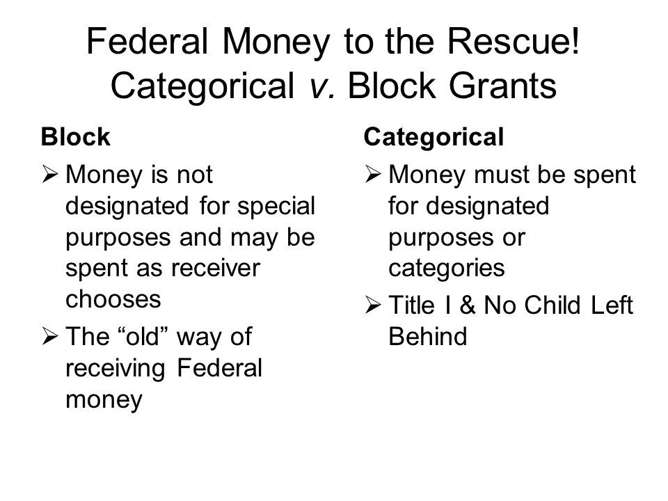 Federal Money to the Rescue! Categorical v. Block Grants Categorical  Money must be spent for designated purposes or categories  Title I & No Child
