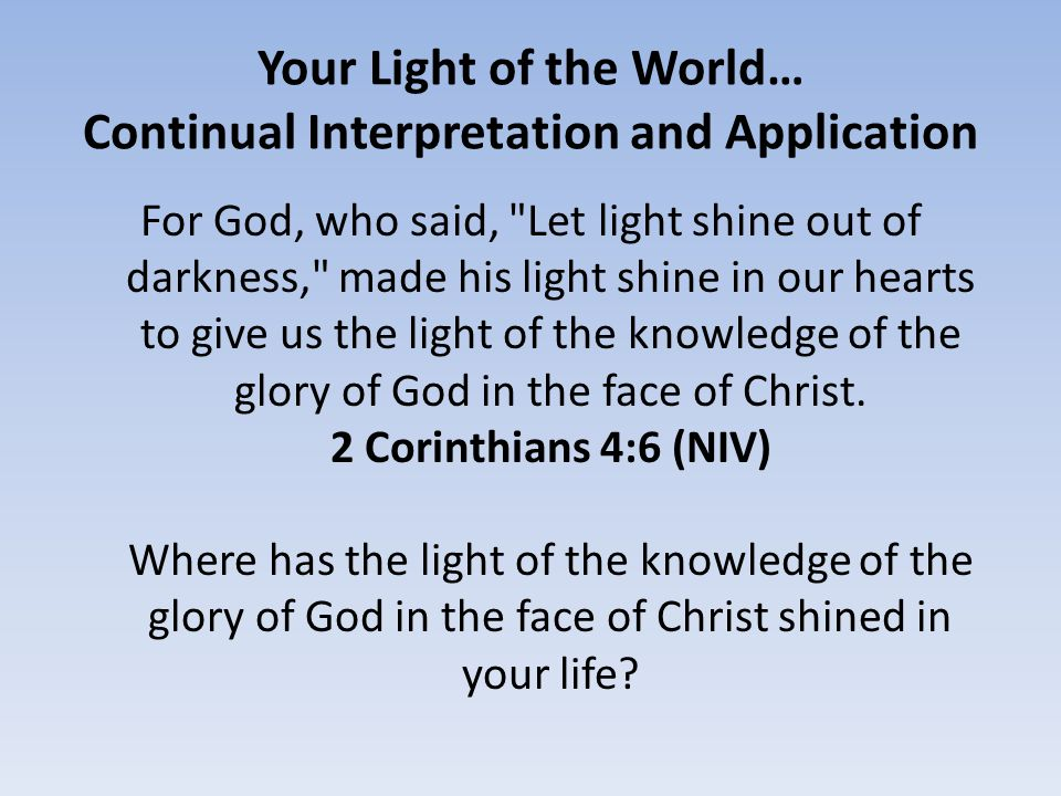 Your Light of the World… Continual Interpretation and Application For God, who said, Let light shine out of darkness, made his light shine in our hearts to give us the light of the knowledge of the glory of God in the face of Christ.