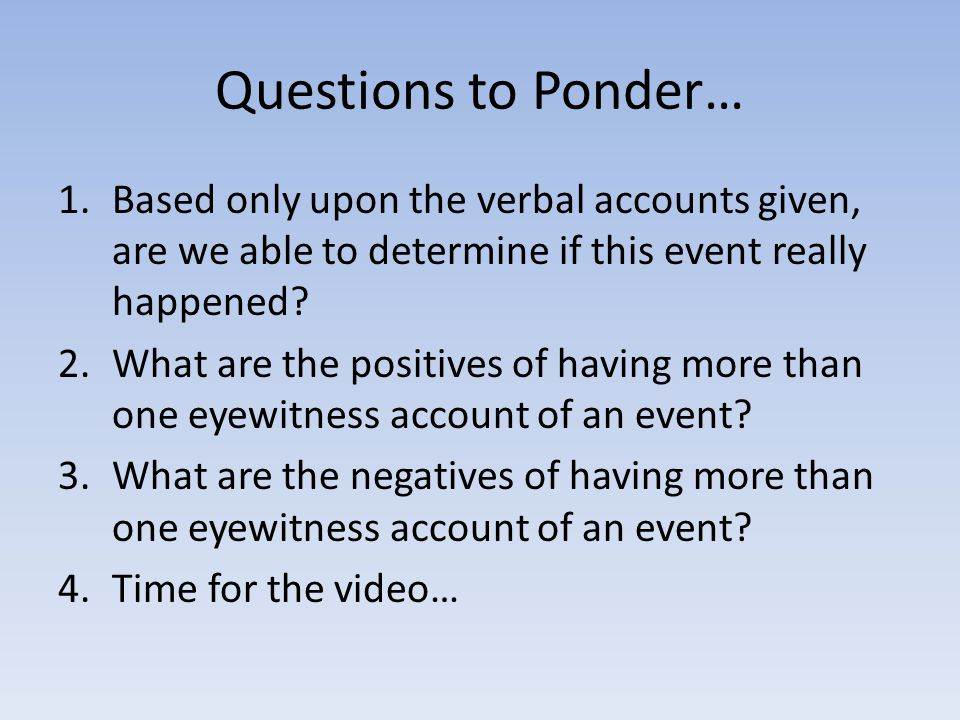 Questions to Ponder… 1.Based only upon the verbal accounts given, are we able to determine if this event really happened.
