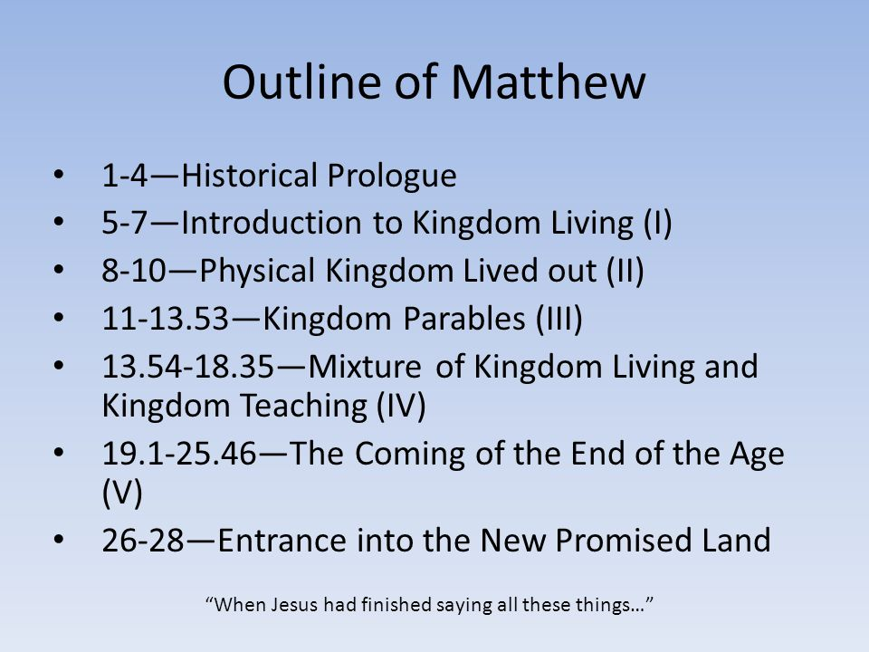 Outline of Matthew 1-4—Historical Prologue 5-7—Introduction to Kingdom Living (I) 8-10—Physical Kingdom Lived out (II) 11-13.53—Kingdom Parables (III) 13.54-18.35—Mixture of Kingdom Living and Kingdom Teaching (IV) 19.1-25.46—The Coming of the End of the Age (V) 26-28—Entrance into the New Promised Land When Jesus had finished saying all these things…