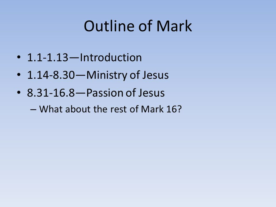 Outline of Mark 1.1-1.13—Introduction 1.14-8.30—Ministry of Jesus 8.31-16.8—Passion of Jesus – What about the rest of Mark 16