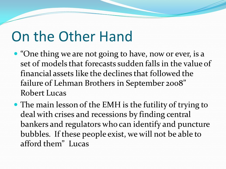 On the Other Hand One thing we are not going to have, now or ever, is a set of models that forecasts sudden falls in the value of financial assets like the declines that followed the failure of Lehman Brothers in September 2008 Robert Lucas The main lesson of the EMH is the futility of trying to deal with crises and recessions by finding central bankers and regulators who can identify and puncture bubbles.