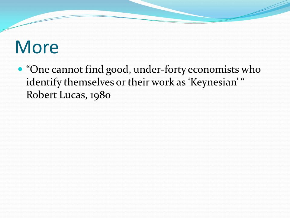 More One cannot find good, under-forty economists who identify themselves or their work as 'Keynesian' Robert Lucas, 1980