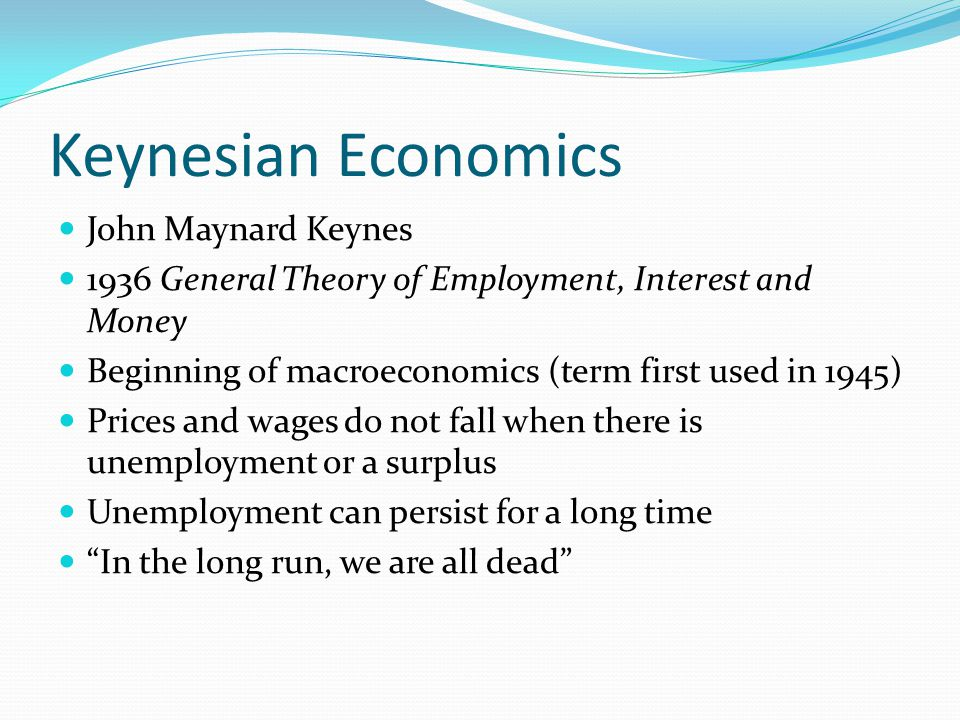 Keynesian Economics John Maynard Keynes 1936 General Theory of Employment, Interest and Money Beginning of macroeconomics (term first used in 1945) Prices and wages do not fall when there is unemployment or a surplus Unemployment can persist for a long time In the long run, we are all dead