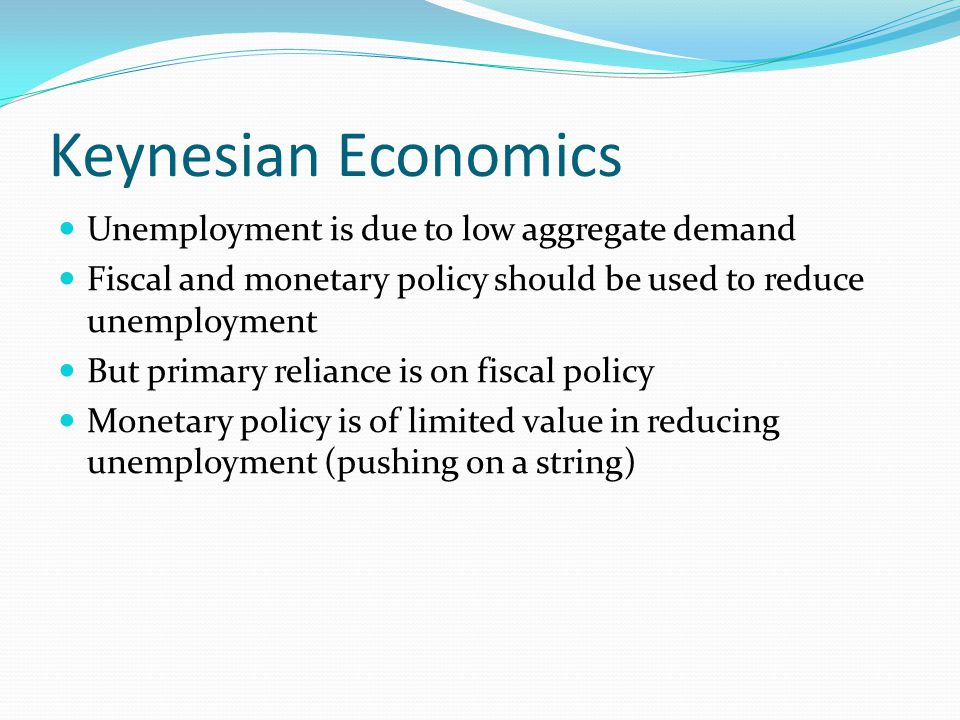 Keynesian Economics Unemployment is due to low aggregate demand Fiscal and monetary policy should be used to reduce unemployment But primary reliance is on fiscal policy Monetary policy is of limited value in reducing unemployment (pushing on a string)