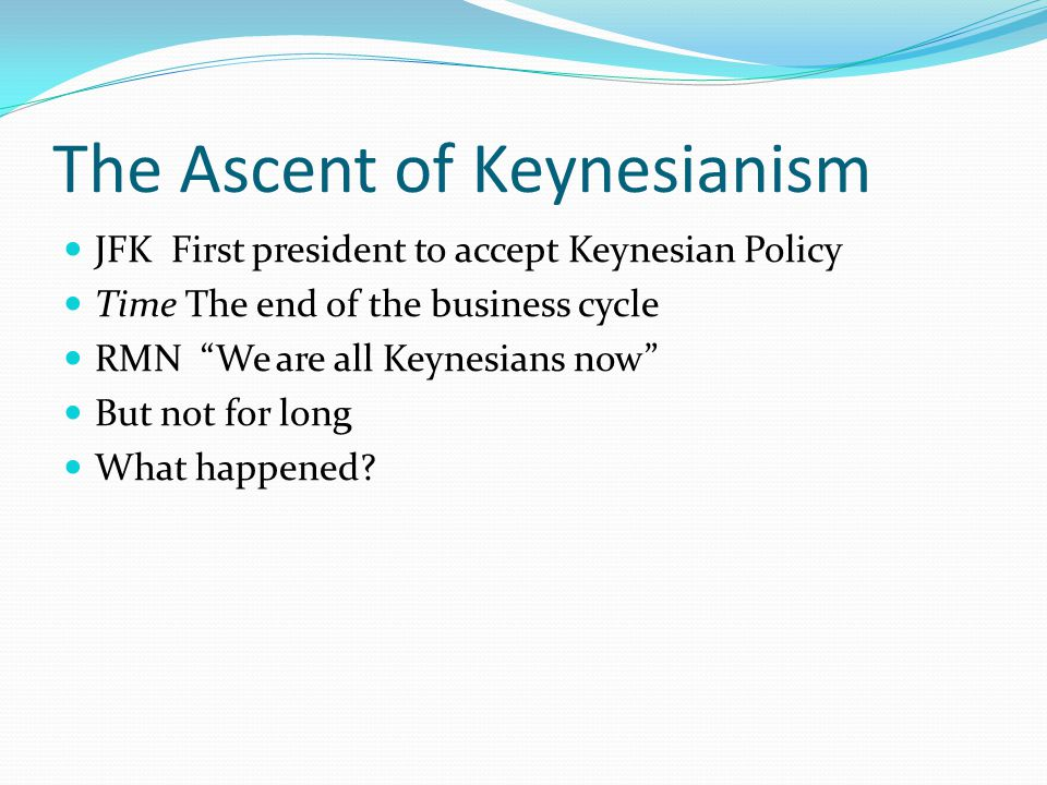 The Ascent of Keynesianism JFK First president to accept Keynesian Policy Time The end of the business cycle RMN We are all Keynesians now But not for long What happened