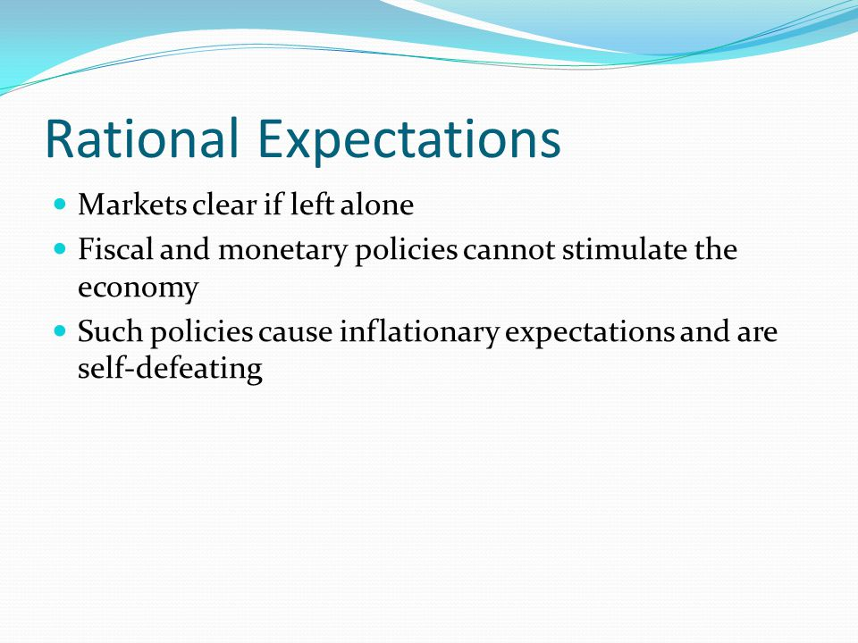 Rational Expectations Markets clear if left alone Fiscal and monetary policies cannot stimulate the economy Such policies cause inflationary expectations and are self-defeating